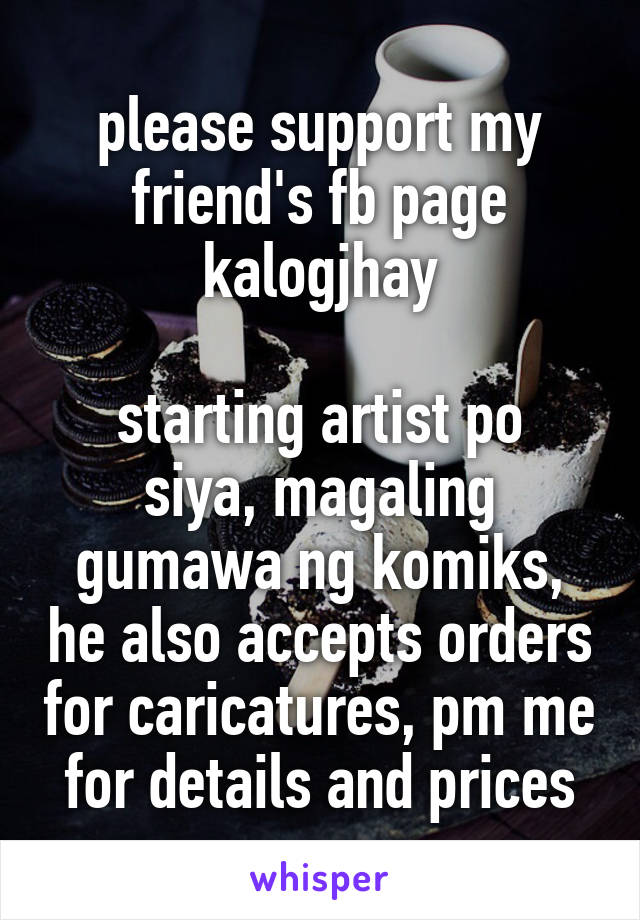 please support my friend's fb page kalogjhay  starting artist po siya, magaling gumawa ng komiks, he also accepts orders for caricatures, pm me for details and prices