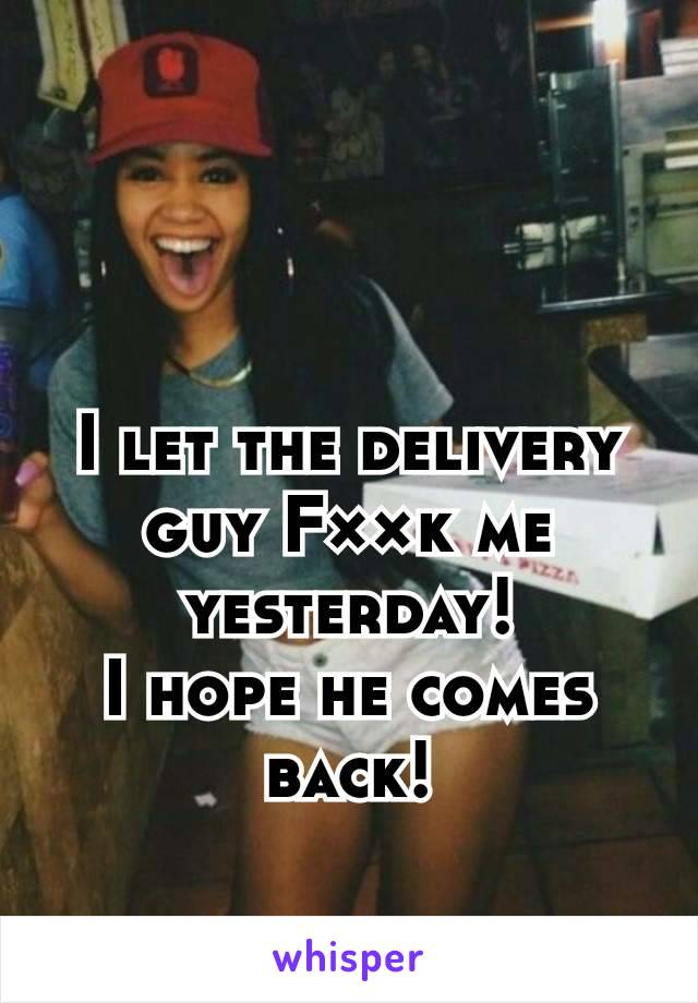 I let the delivery guy F××k me yesterday! I hope he comes back!