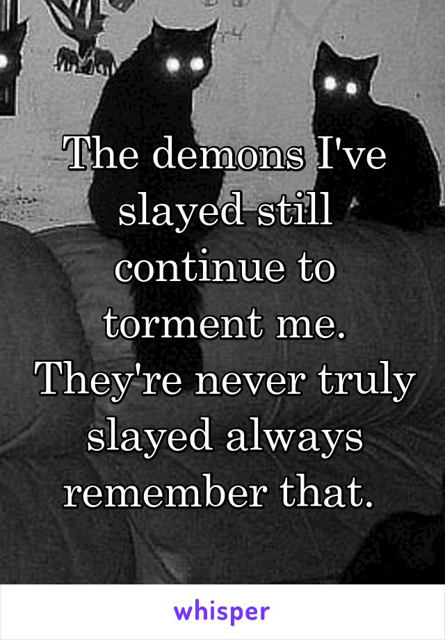 The demons I've slayed still continue to torment me. They're never truly slayed always remember that.