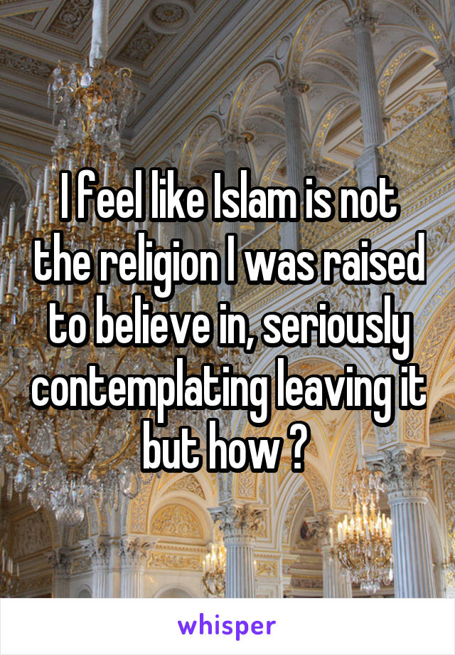 I feel like Islam is not the religion I was raised to believe in, seriously contemplating leaving it but how ?