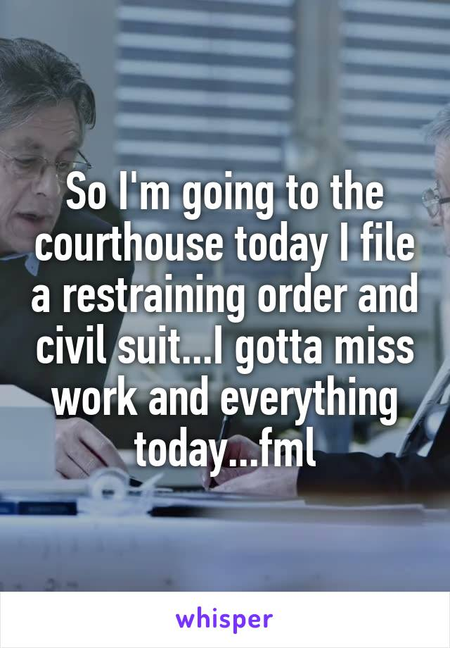So I'm going to the courthouse today I file a restraining order and civil suit...I gotta miss work and everything today...fml