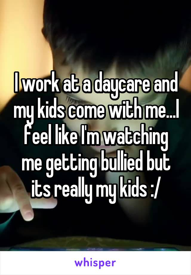 I work at a daycare and my kids come with me...I feel like I'm watching me getting bullied but its really my kids :/