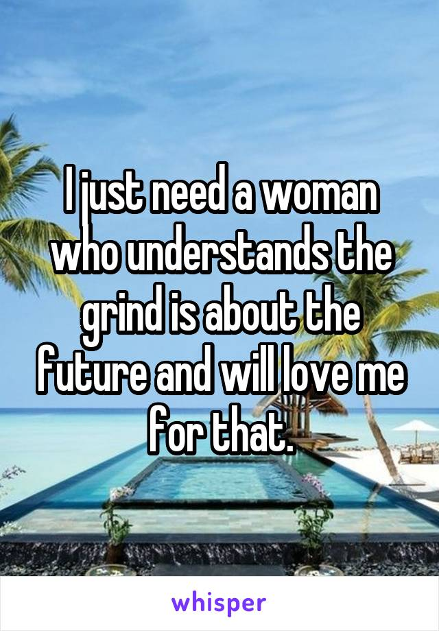 I just need a woman who understands the grind is about the future and will love me for that.