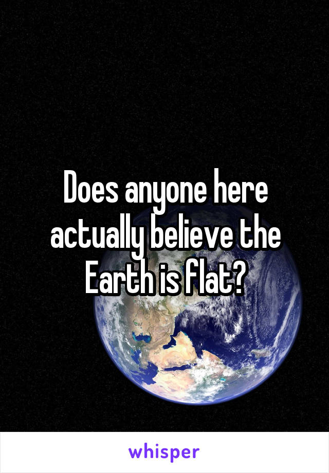 Does anyone here actually believe the Earth is flat?