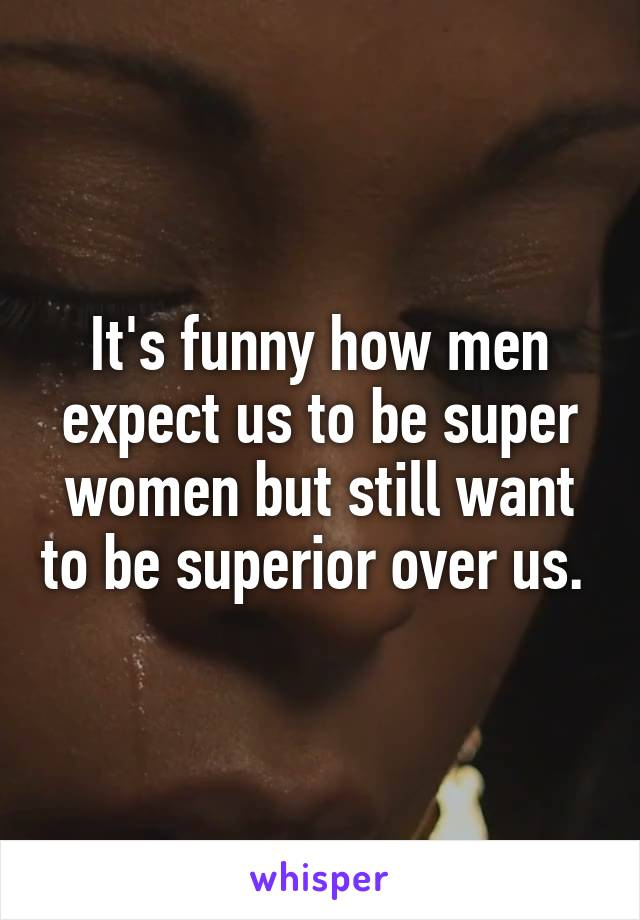 It's funny how men expect us to be super women but still want to be superior over us.