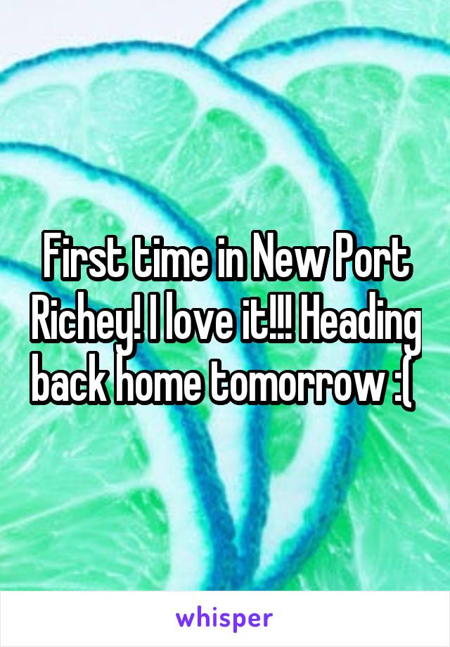 First time in New Port Richey! I love it!!! Heading back home tomorrow :(