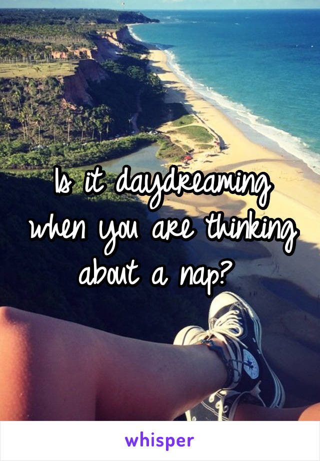 Is it daydreaming when you are thinking about a nap?