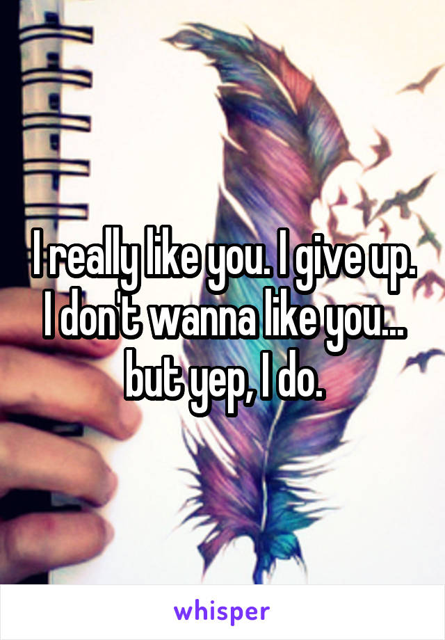 I really like you. I give up. I don't wanna like you... but yep, I do.