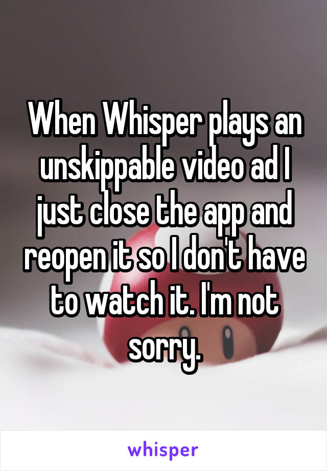 When Whisper plays an unskippable video ad I just close the app and reopen it so I don't have to watch it. I'm not sorry.