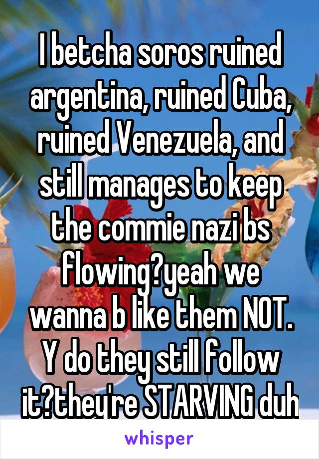 I betcha soros ruined argentina, ruined Cuba, ruined Venezuela, and still manages to keep the commie nazi bs flowing?yeah we wanna b like them NOT. Y do they still follow it?they're STARVING duh