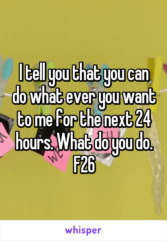 I tell you that you can do what ever you want to me for the next 24 hours. What do you do. F26