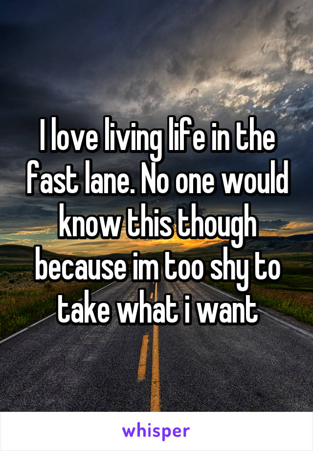 I love living life in the fast lane. No one would know this though because im too shy to take what i want