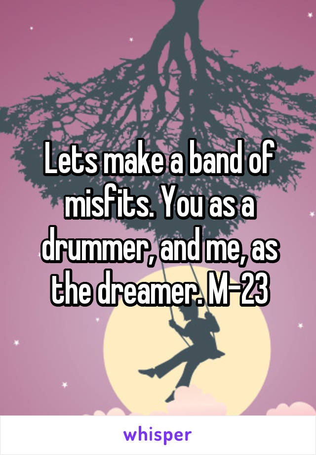 Lets make a band of misfits. You as a drummer, and me, as the dreamer. M-23