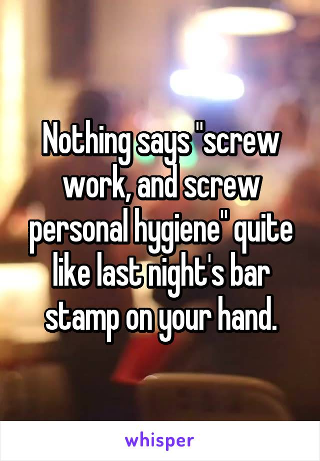 """Nothing says """"screw work, and screw personal hygiene"""" quite like last night's bar stamp on your hand."""