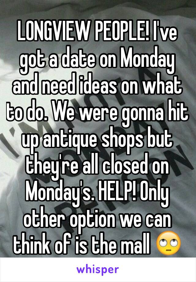 LONGVIEW PEOPLE! I've got a date on Monday and need ideas on what to do. We were gonna hit up antique shops but they're all closed on Monday's. HELP! Only other option we can think of is the mall 🙄