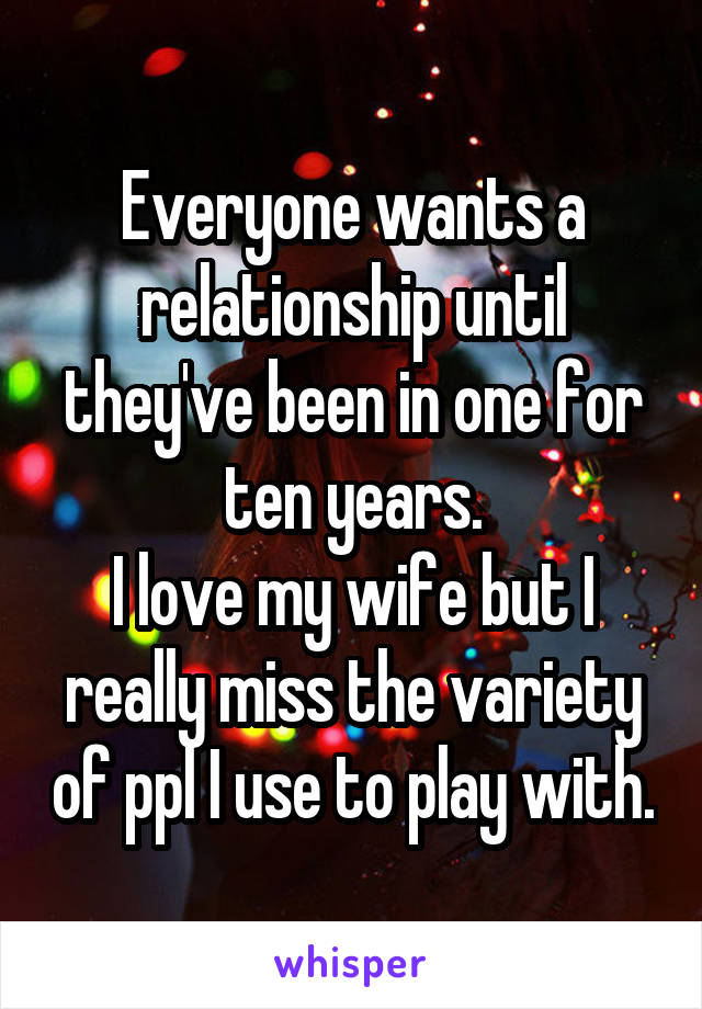 Everyone wants a relationship until they've been in one for ten years. I love my wife but I really miss the variety of ppl I use to play with.