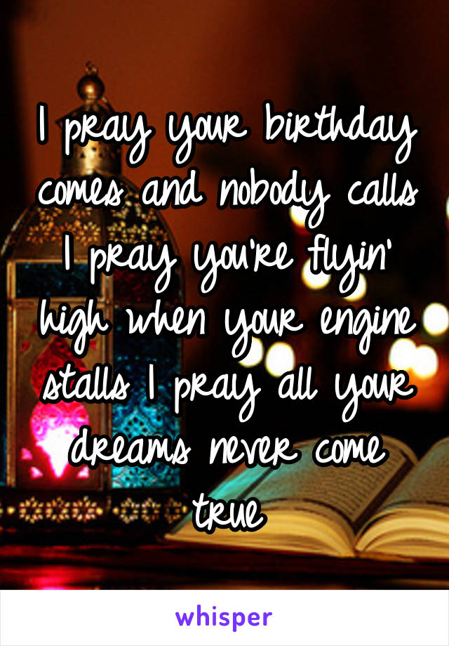 I pray your birthday comes and nobody calls I pray you're flyin' high when your engine stalls I pray all your dreams never come true