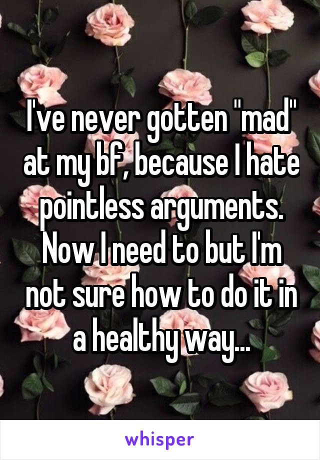 """I've never gotten """"mad"""" at my bf, because I hate pointless arguments. Now I need to but I'm not sure how to do it in a healthy way..."""