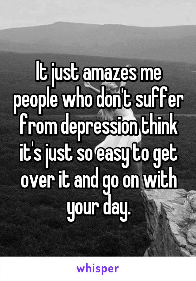 It just amazes me people who don't suffer from depression think it's just so easy to get over it and go on with your day.