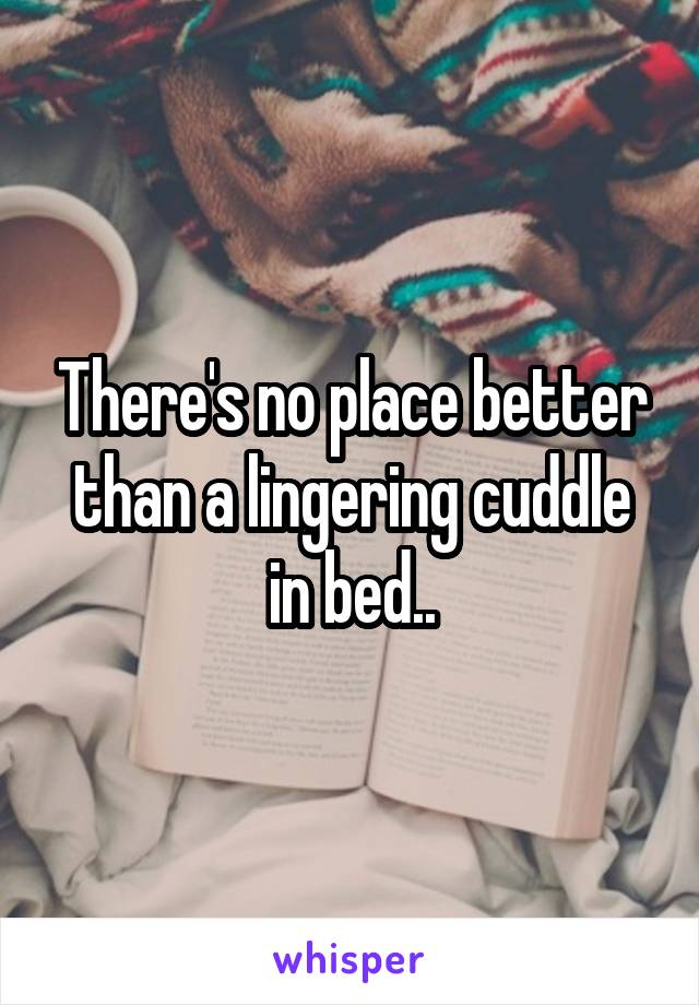 There's no place better than a lingering cuddle in bed..