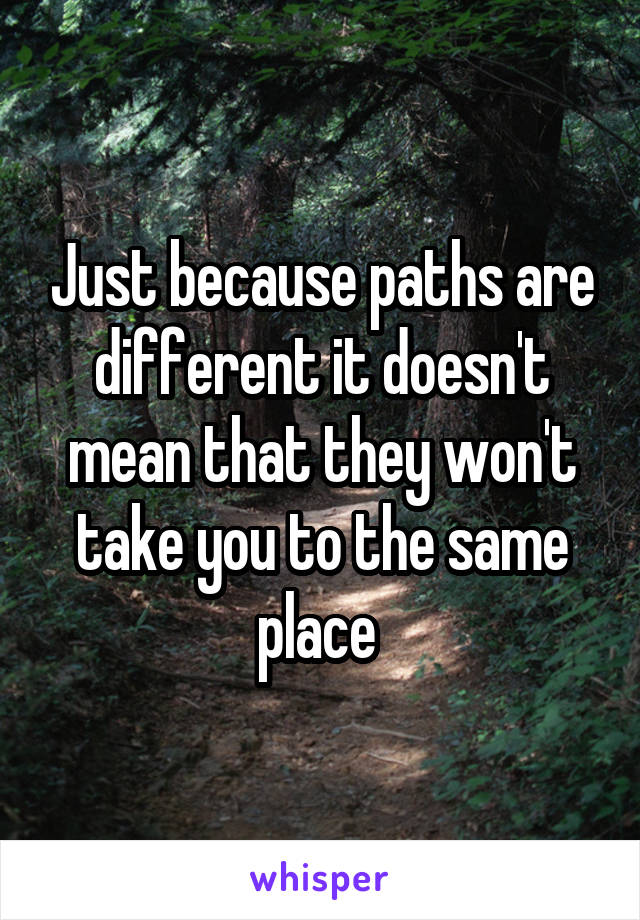 Just because paths are different it doesn't mean that they won't take you to the same place