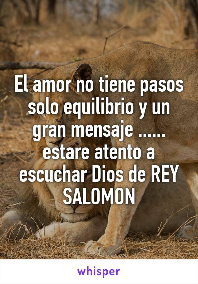 El amor no tiene pasos solo equilibrio y un gran mensaje ...... estare atento a escuchar Dios de REY SALOMON