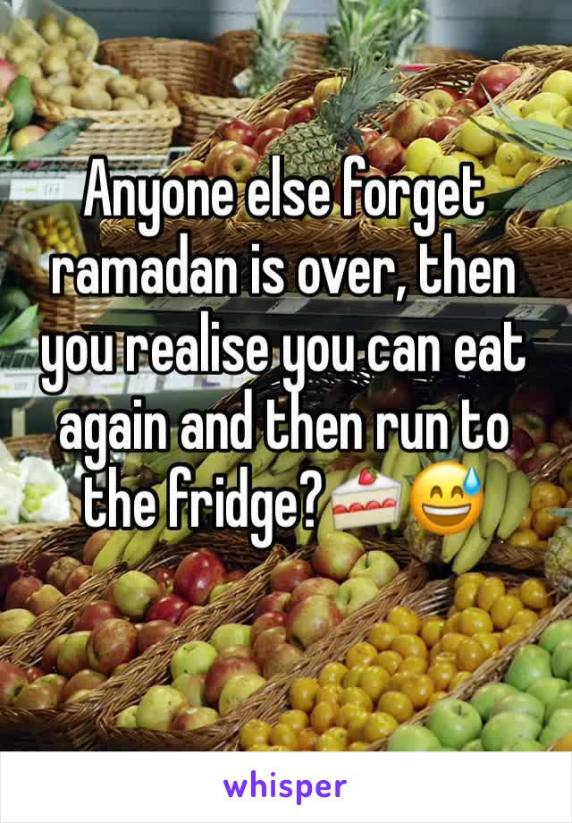 Anyone else forget ramadan is over, then you realise you can eat again and then run to the fridge?🍰😅