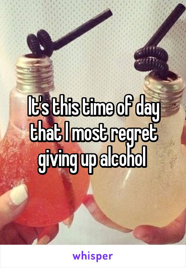 It's this time of day that I most regret giving up alcohol