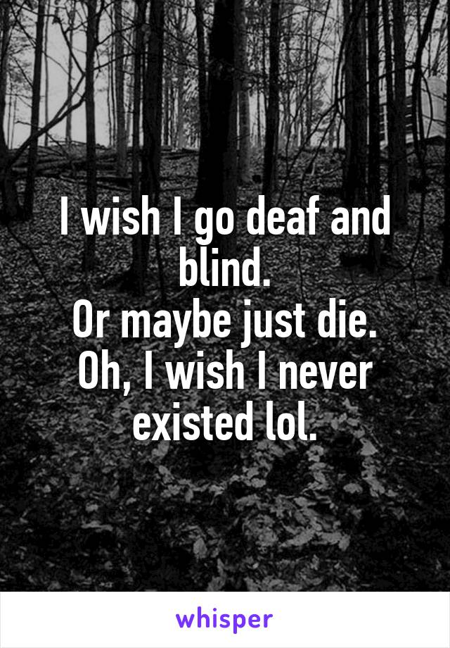 I wish I go deaf and blind. Or maybe just die. Oh, I wish I never existed lol.