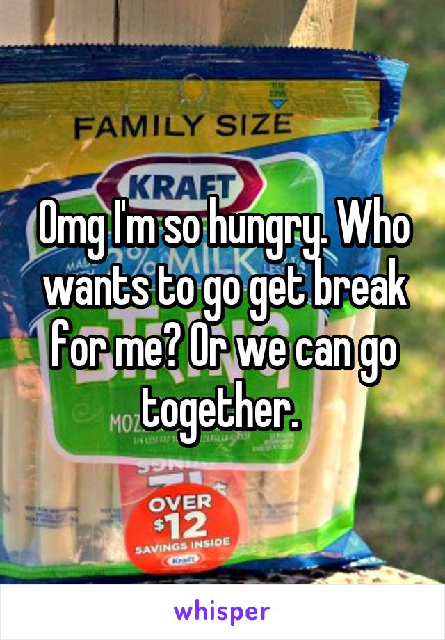 Omg I'm so hungry. Who wants to go get break for me? Or we can go together.