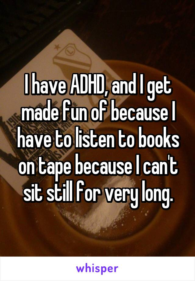 I have ADHD, and I get made fun of because I have to listen to books on tape because I can't sit still for very long.