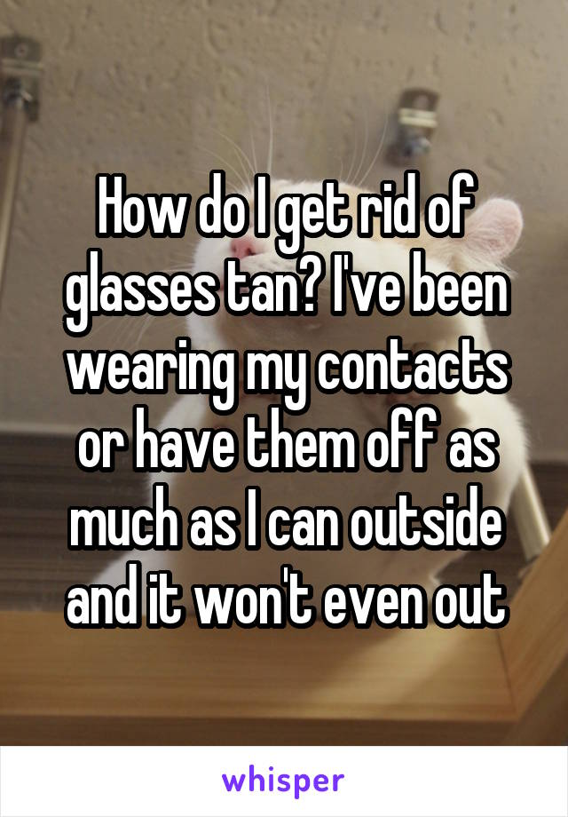 How do I get rid of glasses tan? I've been wearing my contacts or have them off as much as I can outside and it won't even out
