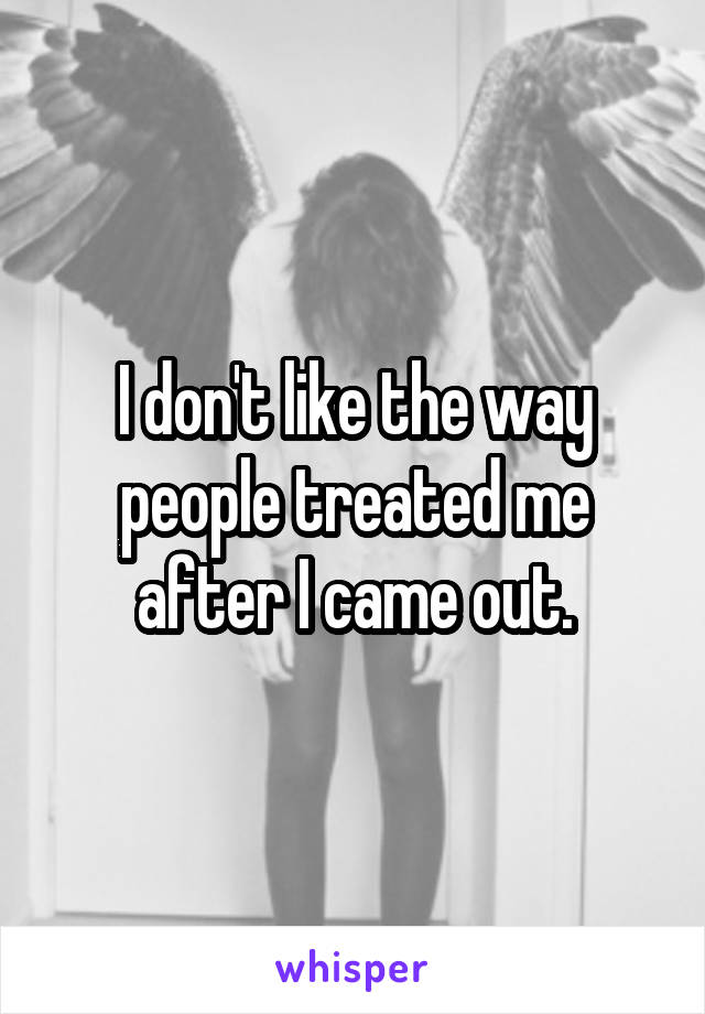 I don't like the way people treated me after I came out.