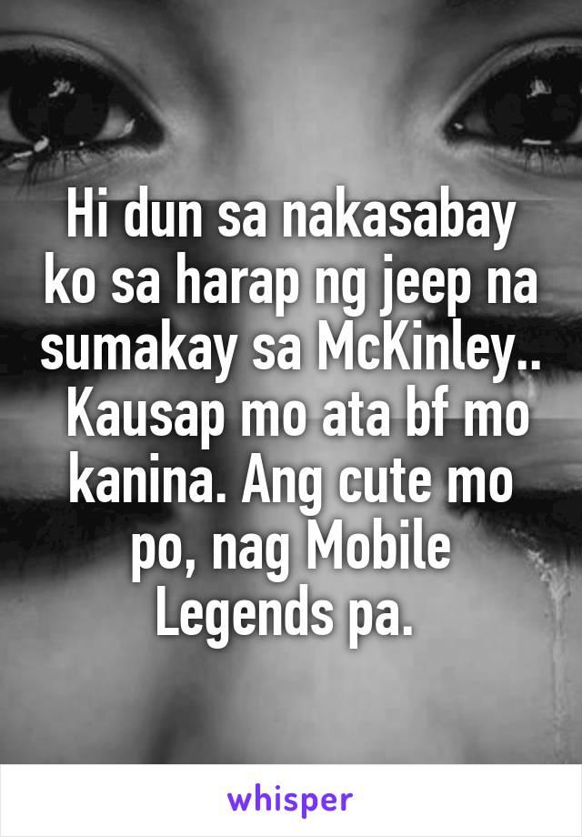 Hi dun sa nakasabay ko sa harap ng jeep na sumakay sa McKinley..  Kausap mo ata bf mo kanina. Ang cute mo po, nag Mobile Legends pa.
