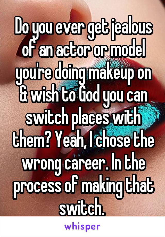 Do you ever get jealous of an actor or model you're doing makeup on & wish to God you can switch places with them? Yeah, I chose the wrong career. In the process of making that switch.