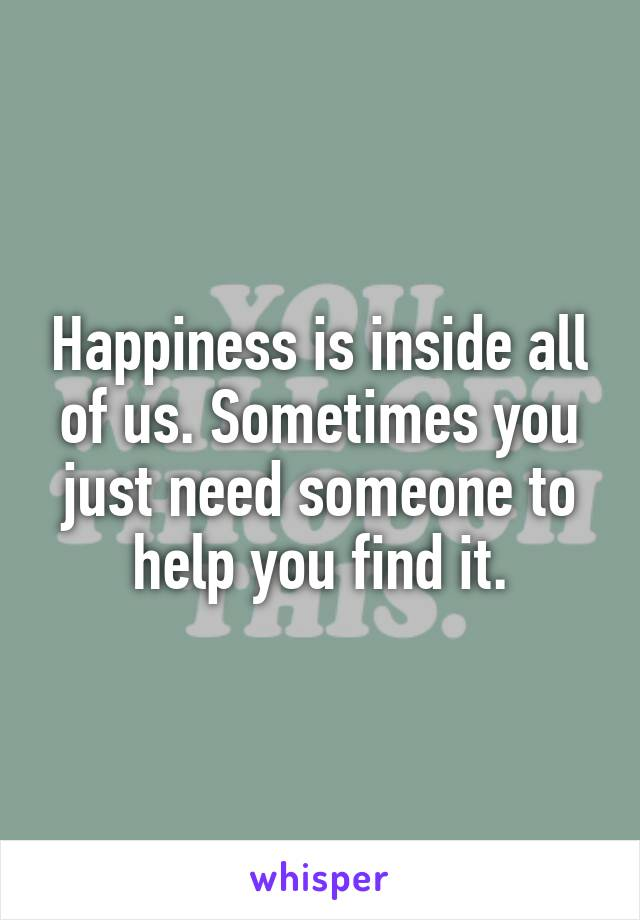 Happiness is inside all of us. Sometimes you just need someone to help you find it.