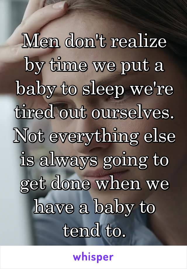 Men don't realize by time we put a baby to sleep we're tired out ourselves. Not everything else is always going to get done when we have a baby to tend to.