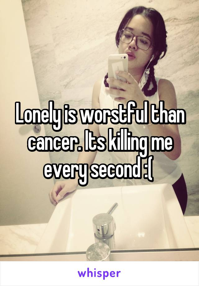 Lonely is worstful than cancer. Its killing me every second :(