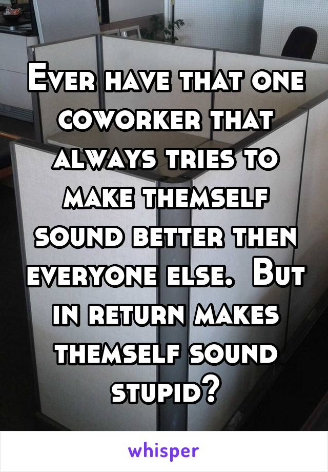 Ever have that one coworker that always tries to make themself sound better then everyone else.  But in return makes themself sound stupid?