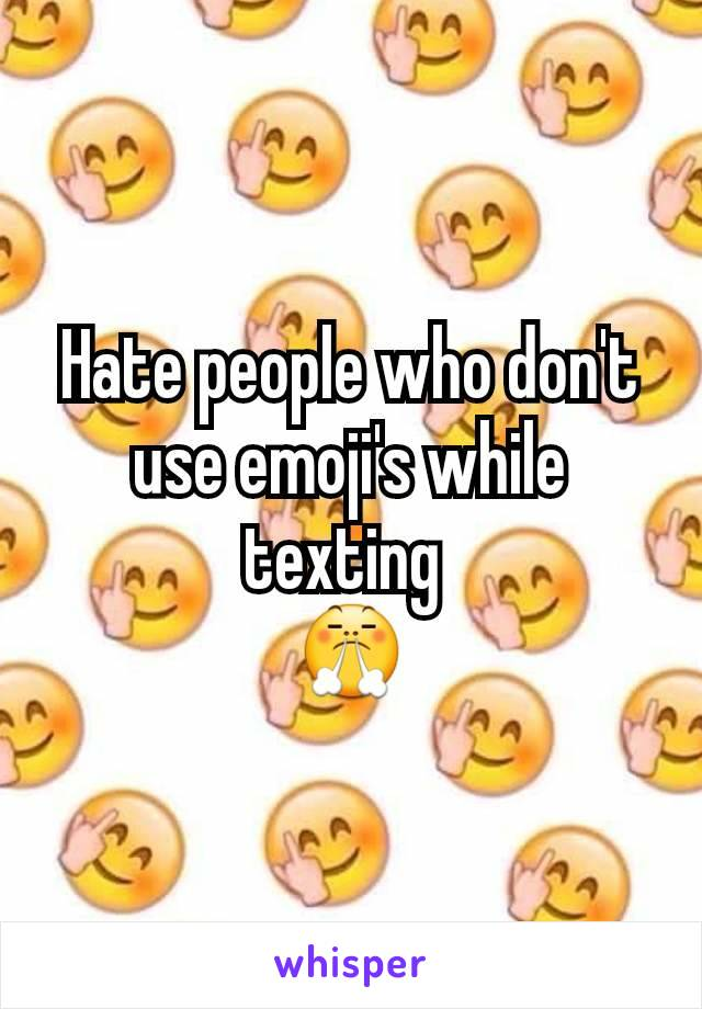 Hate people who don't use emoji's while texting  😤