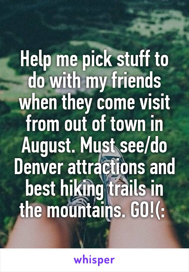 Help me pick stuff to do with my friends when they come visit from out of town in August. Must see/do Denver attractions and best hiking trails in the mountains. GO!(: