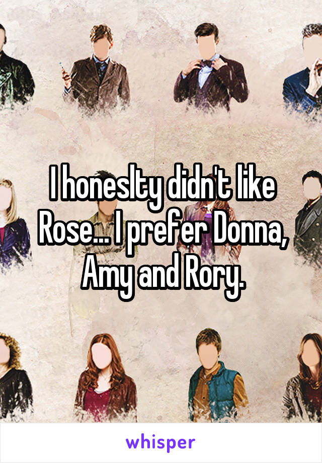 I honeslty didn't like Rose... I prefer Donna, Amy and Rory.