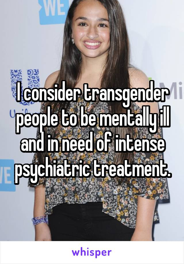 I consider transgender people to be mentally ill and in need of intense psychiatric treatment.