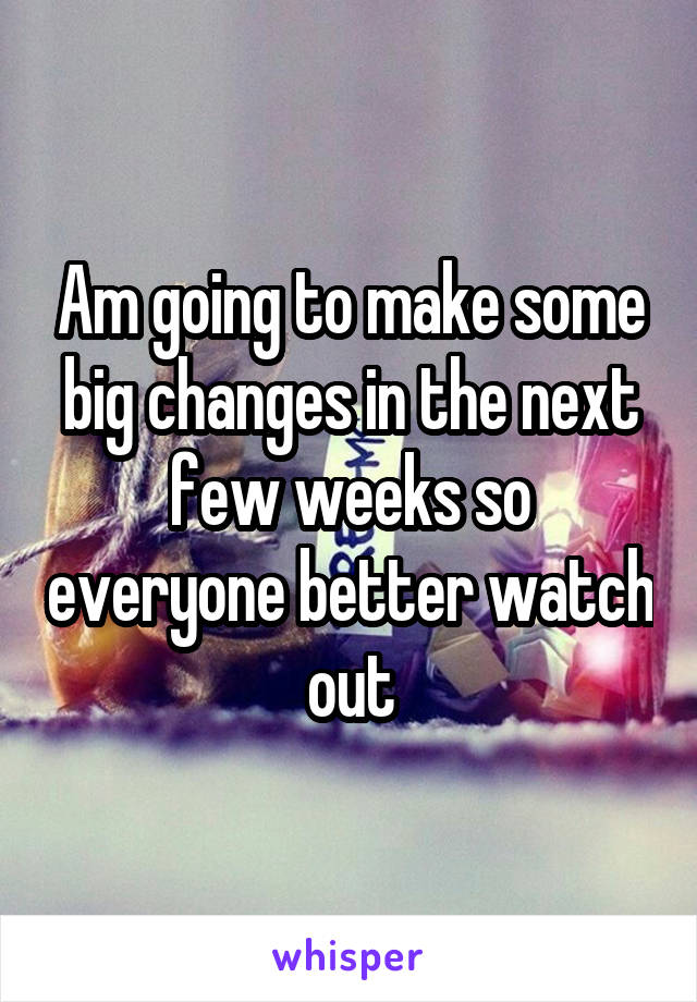Am going to make some big changes in the next few weeks so everyone better watch out