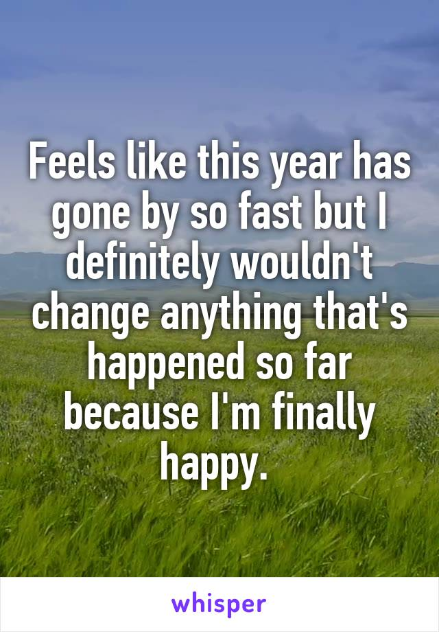 Feels like this year has gone by so fast but I definitely wouldn't change anything that's happened so far because I'm finally happy.