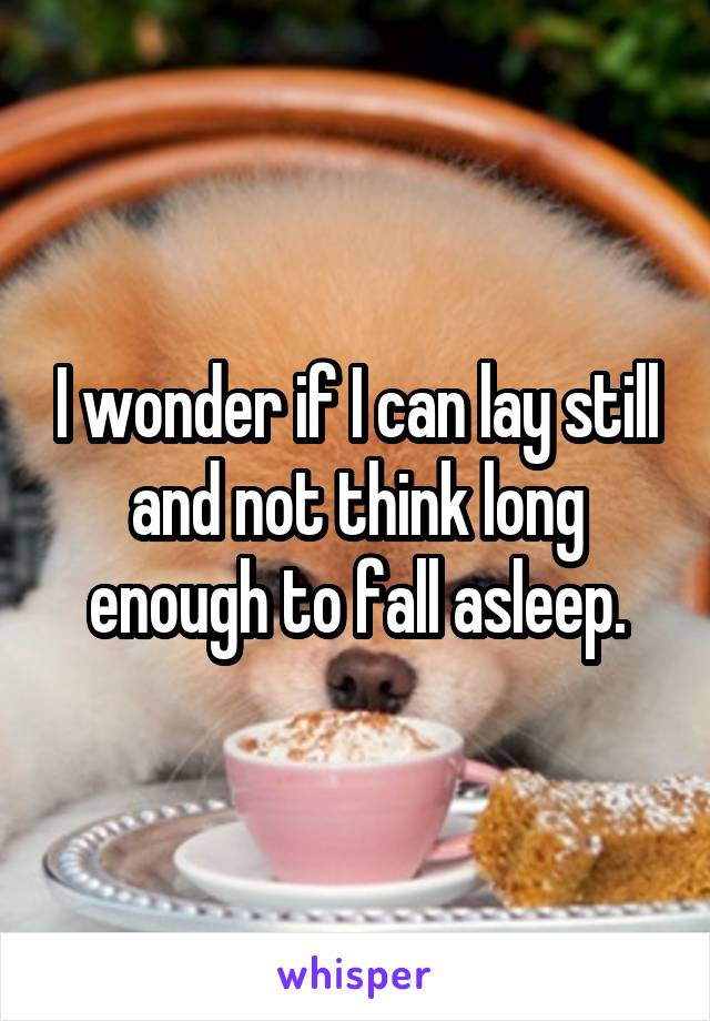 I wonder if I can lay still and not think long enough to fall asleep.
