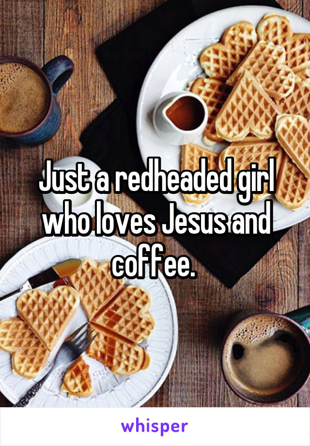 Just a redheaded girl who loves Jesus and coffee.