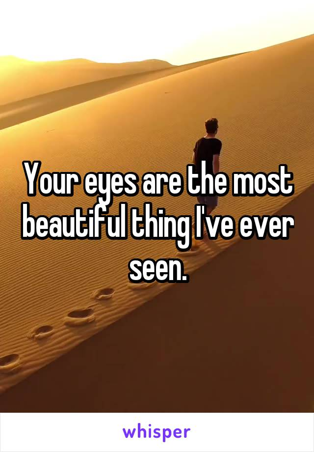 Your eyes are the most beautiful thing I've ever seen.