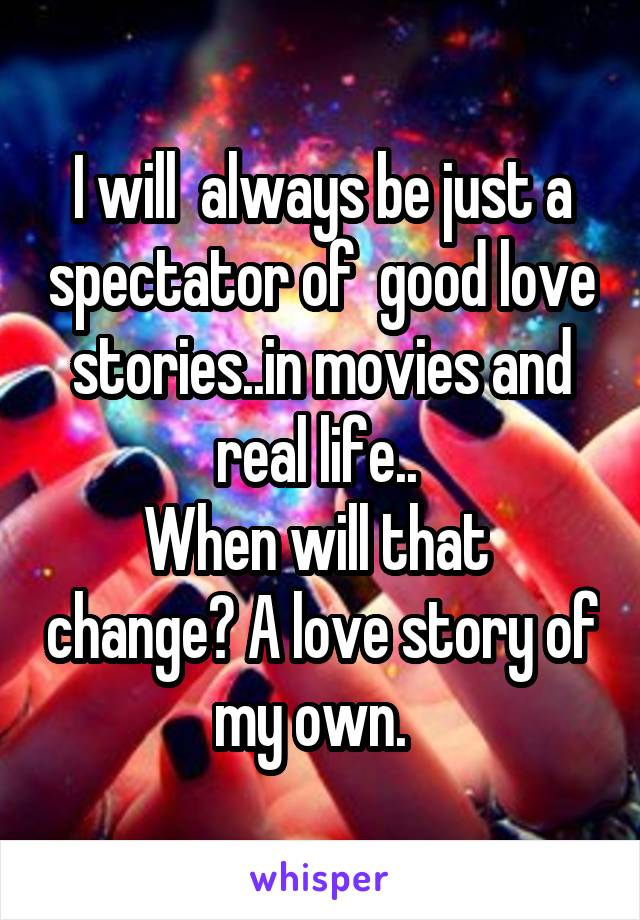 I will  always be just a spectator of  good love stories..in movies and real life..  When will that  change? A love story of my own.