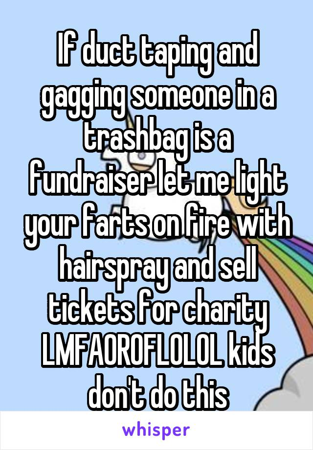 If duct taping and gagging someone in a trashbag is a fundraiser let me light your farts on fire with hairspray and sell tickets for charity LMFAOROFLOLOL kids don't do this